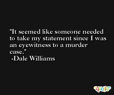 It seemed like someone needed to take my statement since I was an eyewitness to a murder case. -Dale Williams