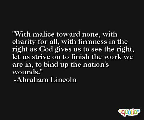 With malice toward none, with charity for all, with firmness in the right as God gives us to see the right, let us strive on to finish the work we are in, to bind up the nation's wounds. -Abraham Lincoln