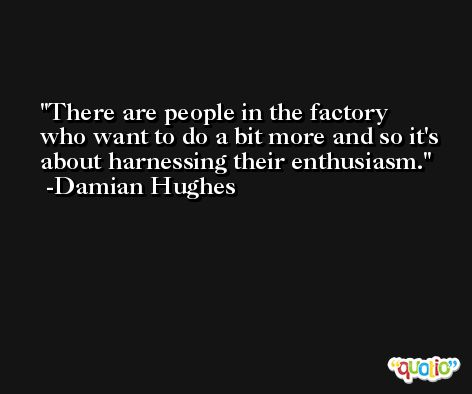 There are people in the factory who want to do a bit more and so it's about harnessing their enthusiasm. -Damian Hughes