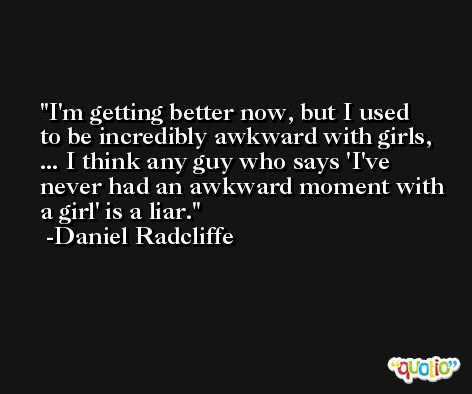 I'm getting better now, but I used to be incredibly awkward with girls, ... I think any guy who says 'I've never had an awkward moment with a girl' is a liar. -Daniel Radcliffe