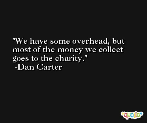 We have some overhead, but most of the money we collect goes to the charity. -Dan Carter