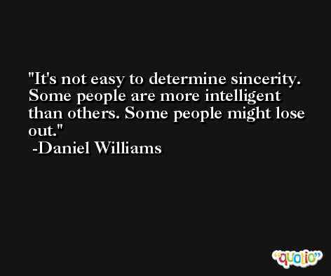 It's not easy to determine sincerity. Some people are more intelligent than others. Some people might lose out. -Daniel Williams