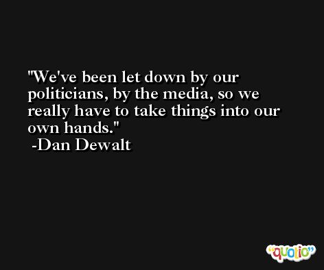 We've been let down by our politicians, by the media, so we really have to take things into our own hands. -Dan Dewalt