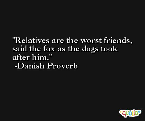 Relatives are the worst friends, said the fox as the dogs took after him. -Danish Proverb