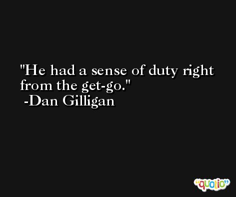 He had a sense of duty right from the get-go. -Dan Gilligan