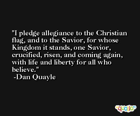 I pledge allegiance to the Christian flag, and to the Savior, for whose Kingdom it stands, one Savior, crucified, risen, and coming again, with life and liberty for all who believe. -Dan Quayle