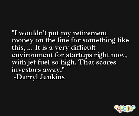I wouldn't put my retirement money on the line for something like this, ... It is a very difficult environment for startups right now, with jet fuel so high. That scares investors away. -Darryl Jenkins