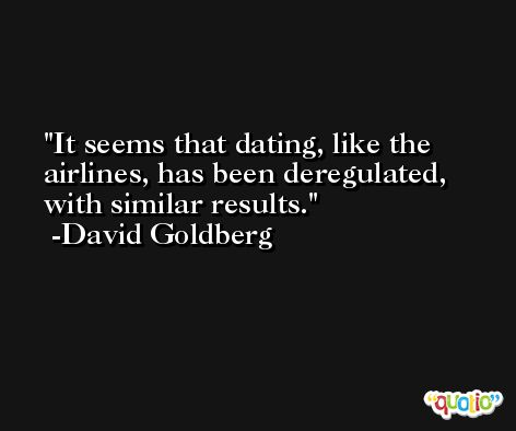 It seems that dating, like the airlines, has been deregulated, with similar results. -David Goldberg