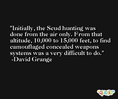 Initially, the Scud hunting was done from the air only. From that altitude, 10,000 to 15,000 feet, to find camouflaged concealed weapons systems was a very difficult to do. -David Grange