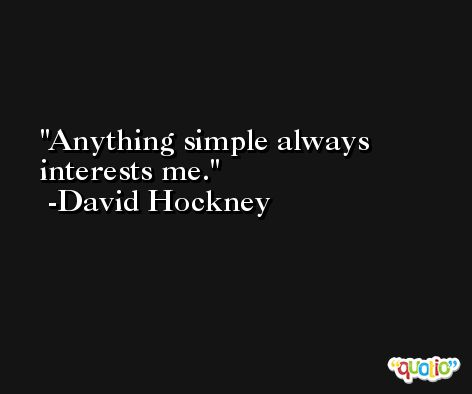 Anything simple always interests me. -David Hockney