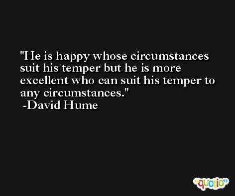 He is happy whose circumstances suit his temper but he is more excellent who can suit his temper to any circumstances. -David Hume