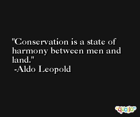 Conservation is a state of harmony between men and land. -Aldo Leopold