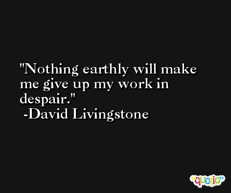 Nothing earthly will make me give up my work in despair. -David Livingstone
