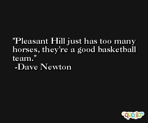 Pleasant Hill just has too many horses, they're a good basketball team. -Dave Newton