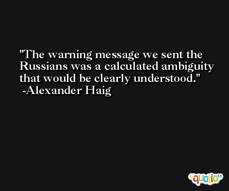 The warning message we sent the Russians was a calculated ambiguity that would be clearly understood. -Alexander Haig
