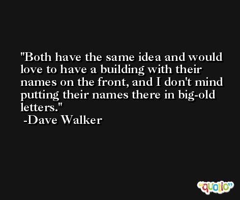 Both have the same idea and would love to have a building with their names on the front, and I don't mind putting their names there in big-old letters. -Dave Walker