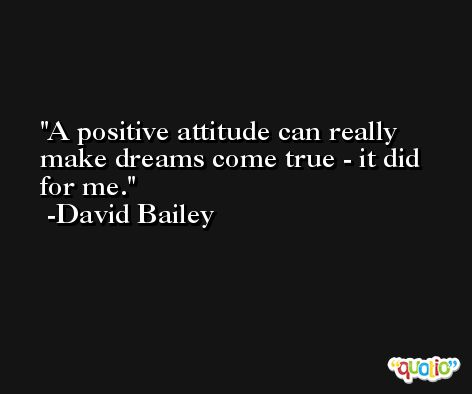A positive attitude can really make dreams come true - it did for me. -David Bailey