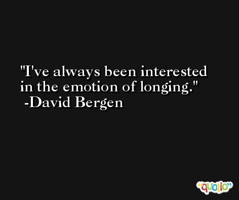 I've always been interested in the emotion of longing. -David Bergen