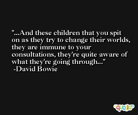 ...And these children that you spit on as they try to change their worlds, they are immune to your consultations, they're quite aware of what they're going through... -David Bowie