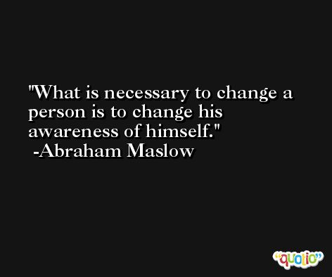 What is necessary to change a person is to change his awareness of himself. -Abraham Maslow