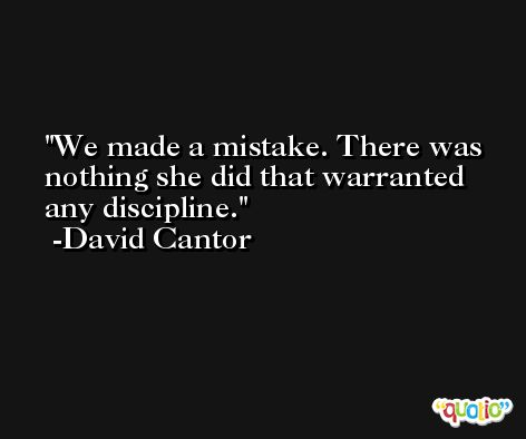 We made a mistake. There was nothing she did that warranted any discipline. -David Cantor