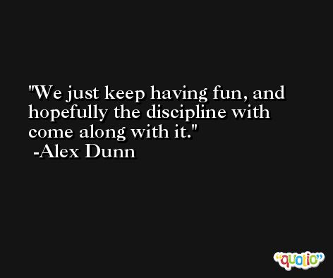 We just keep having fun, and hopefully the discipline with come along with it. -Alex Dunn