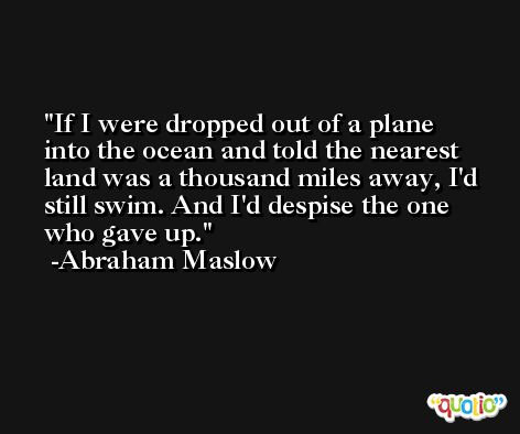 If I were dropped out of a plane into the ocean and told the nearest land was a thousand miles away, I'd still swim. And I'd despise the one who gave up. -Abraham Maslow