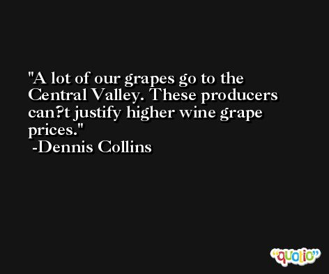 A lot of our grapes go to the Central Valley. These producers can?t justify higher wine grape prices. -Dennis Collins