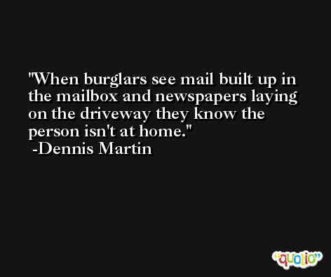 When burglars see mail built up in the mailbox and newspapers laying on the driveway they know the person isn't at home. -Dennis Martin