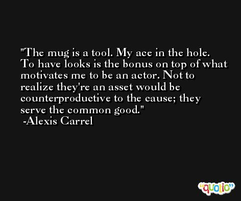 The mug is a tool. My ace in the hole. To have looks is the bonus on top of what motivates me to be an actor. Not to realize they're an asset would be counterproductive to the cause; they serve the common good. -Alexis Carrel