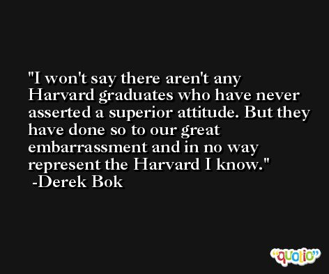 I won't say there aren't any Harvard graduates who have never asserted a superior attitude. But they have done so to our great embarrassment and in no way represent the Harvard I know. -Derek Bok
