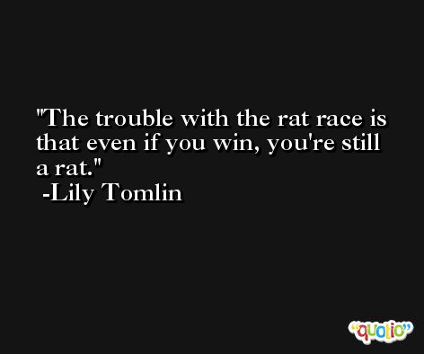 The trouble with the rat race is that even if you win, you're still a rat. -Lily Tomlin