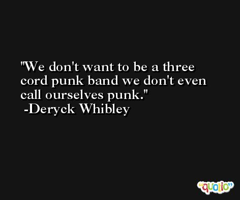 We don't want to be a three cord punk band we don't even call ourselves punk. -Deryck Whibley