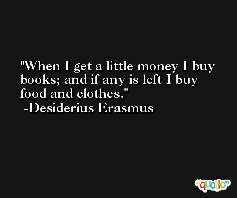When I get a little money I buy books; and if any is left I buy food and clothes. -Desiderius Erasmus