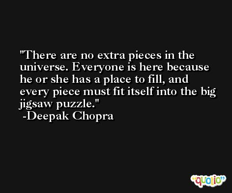 There are no extra pieces in the universe. Everyone is here because he or she has a place to fill, and every piece must fit itself into the big jigsaw puzzle. -Deepak Chopra
