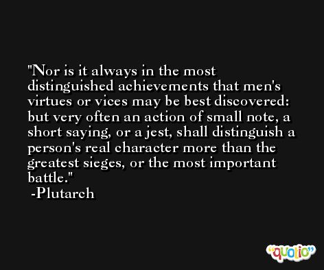 Nor is it always in the most distinguished achievements that men's virtues or vices may be best discovered: but very often an action of small note, a short saying, or a jest, shall distinguish a person's real character more than the greatest sieges, or the most important battle. -Plutarch