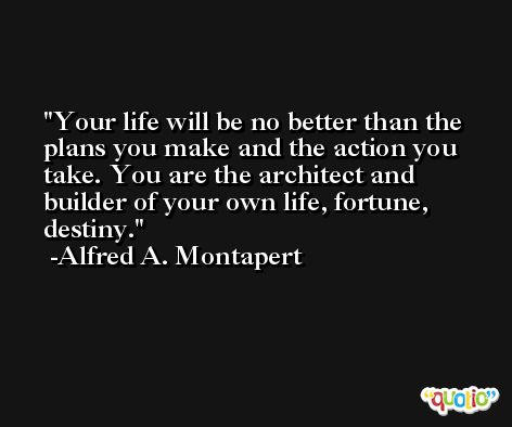 Your life will be no better than the plans you make and the action you take. You are the architect and builder of your own life, fortune, destiny. -Alfred A. Montapert