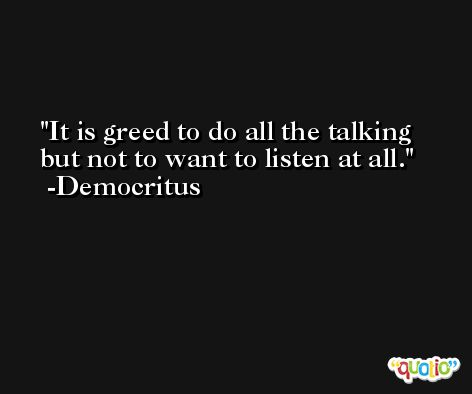 It is greed to do all the talking but not to want to listen at all. -Democritus