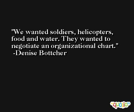 We wanted soldiers, helicopters, food and water. They wanted to negotiate an organizational chart. -Denise Bottcher