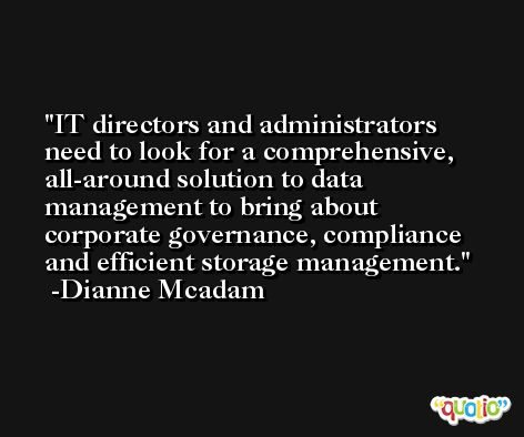 IT directors and administrators need to look for a comprehensive, all-around solution to data management to bring about corporate governance, compliance and efficient storage management. -Dianne Mcadam