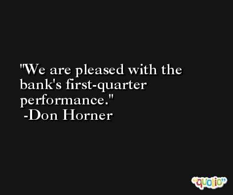 We are pleased with the bank's first-quarter performance. -Don Horner