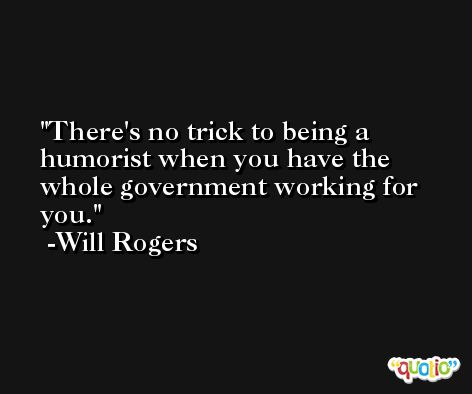 There's no trick to being a humorist when you have the whole government working for you. -Will Rogers