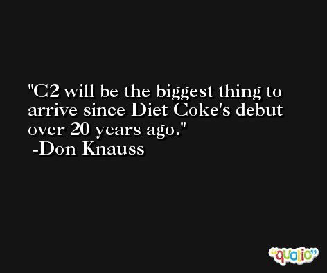 C2 will be the biggest thing to arrive since Diet Coke's debut over 20 years ago. -Don Knauss