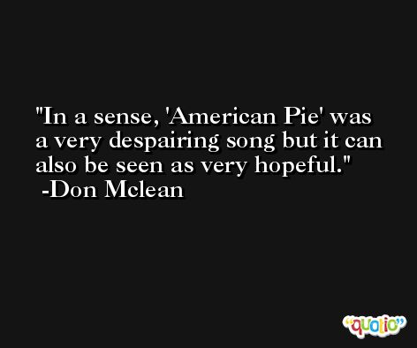 In a sense, 'American Pie' was a very despairing song but it can also be seen as very hopeful. -Don Mclean
