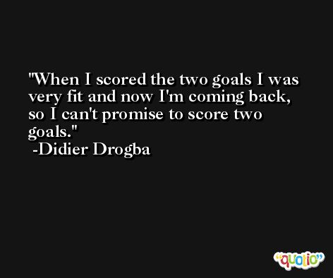 When I scored the two goals I was very fit and now I'm coming back, so I can't promise to score two goals. -Didier Drogba