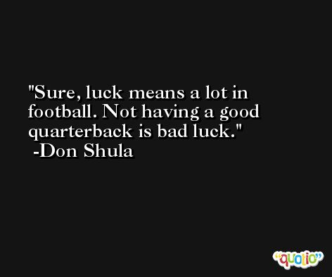 Sure, luck means a lot in football. Not having a good quarterback is bad luck. -Don Shula