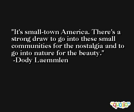 It's small-town America. There's a strong draw to go into these small communities for the nostalgia and to go into nature for the beauty. -Dody Laemmlen
