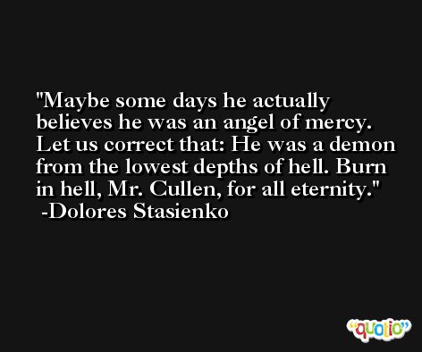 Maybe some days he actually believes he was an angel of mercy. Let us correct that: He was a demon from the lowest depths of hell. Burn in hell, Mr. Cullen, for all eternity. -Dolores Stasienko