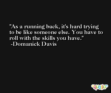 As a running back, it's hard trying to be like someone else. You have to roll with the skills you have. -Domanick Davis