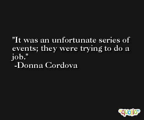 It was an unfortunate series of events; they were trying to do a job. -Donna Cordova